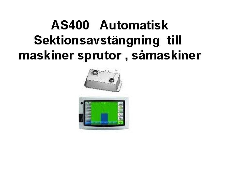 AS 400 Automatisk Sektionsavstängning till maskiner sprutor , såmaskiner mm.