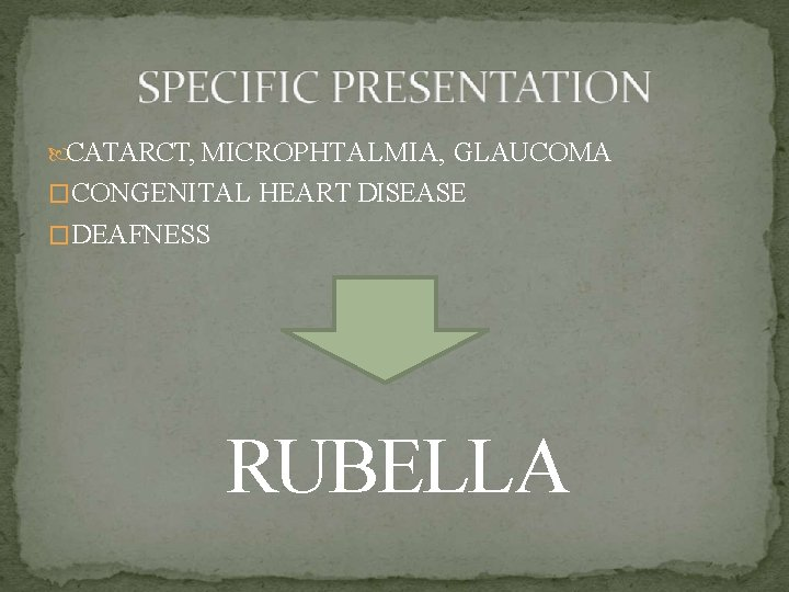 CATARCT, MICROPHTALMIA, GLAUCOMA �CONGENITAL HEART DISEASE �DEAFNESS RUBELLA
