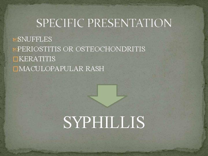 SNUFFLES PERIOSTITIS OR OSTEOCHONDRITIS �KERATITIS �MACULOPAPULAR RASH SYPHILLIS