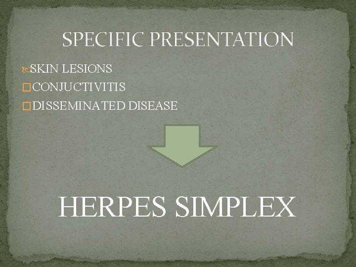 SKIN LESIONS �CONJUCTIVITIS �DISSEMINATED DISEASE HERPES SIMPLEX