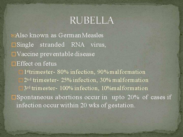 Also known as German Measles �Single stranded RNA virus, �Vaccine preventable disease �Effect