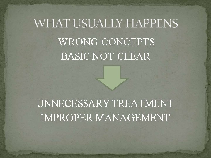WRONG CONCEPTS BASIC NOT CLEAR UNNECESSARY TREATMENT IMPROPER MANAGEMENT