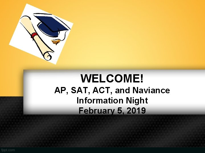 WELCOME! AP, SAT, ACT, and Naviance Information Night February 5, 2019