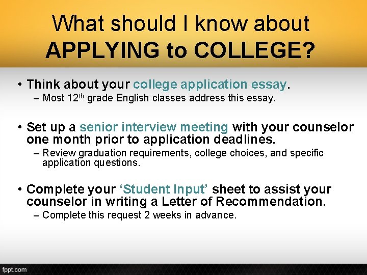 What should I know about APPLYING to COLLEGE? • Think about your college application