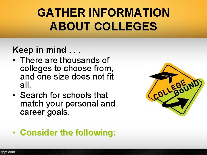 GATHER INFORMATION ABOUT COLLEGES Keep in mind. . . • There are thousands of