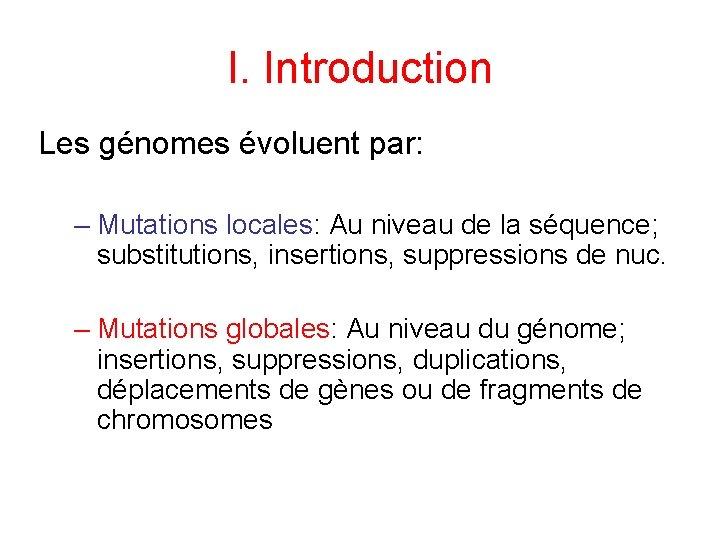 I. Introduction Les génomes évoluent par: – Mutations locales: Au niveau de la séquence;