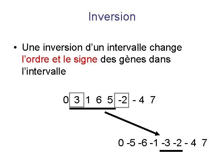 Inversion • Une inversion d'un intervalle change l'ordre et le signe des gènes dans