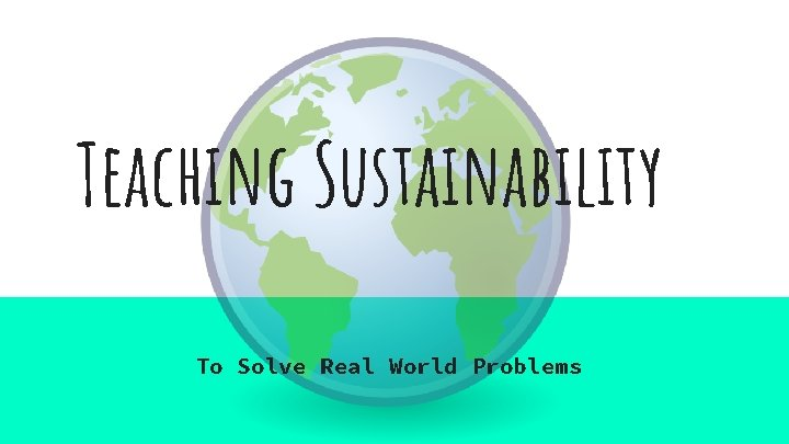 Teaching Sustainability To Solve Real World Problems