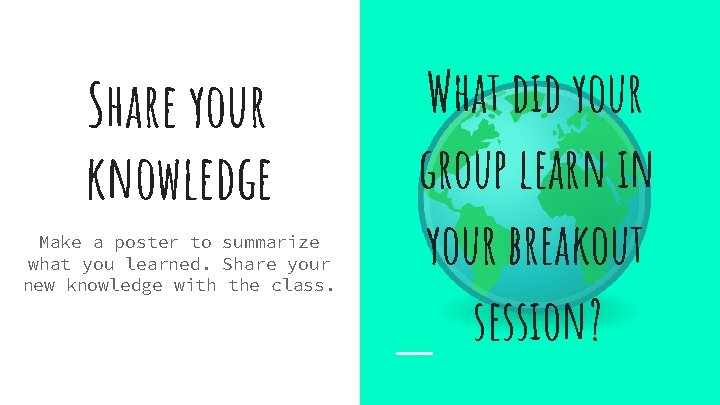 Share your knowledge Make a poster to summarize what you learned. Share your new