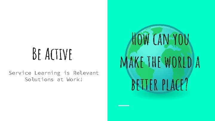Be Active Service Learning is Relevant Solutions at Work! How can you make the
