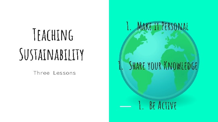 Teaching Sustainability Three Lessons 1. Make it Personal 1. Share your Knowledge 1. Be
