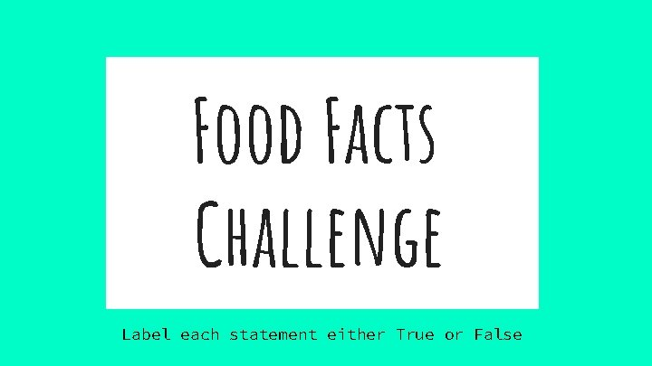 Food Facts Challenge Label each statement either True or False
