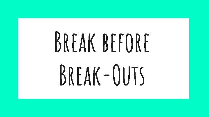Break before Break-Outs