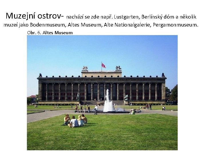 Muzejní ostrov- nachází se zde např. Lustgarten, Berlínský dóm a několik muzeí jako Bodenmuseum,