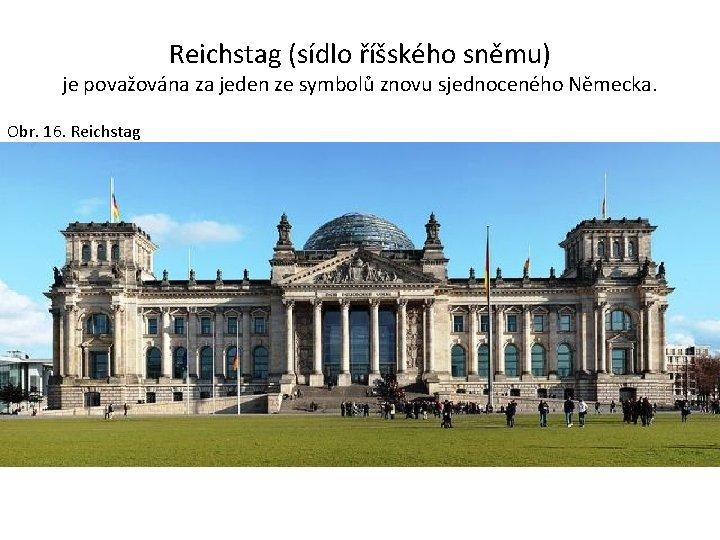 Reichstag (sídlo říšského sněmu) je považována za jeden ze symbolů znovu sjednoceného Německa. Obr.