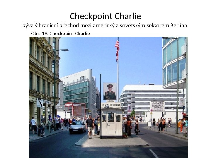 Checkpoint Charlie bývalý hraniční přechod mezi americký a sovětským sektorem Berlína. Obr. 18. Checkpoint