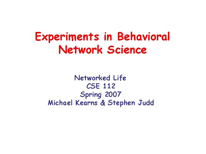 Experiments in Behavioral Network Science Networked Life CSE 112 Spring 2007 Michael Kearns &