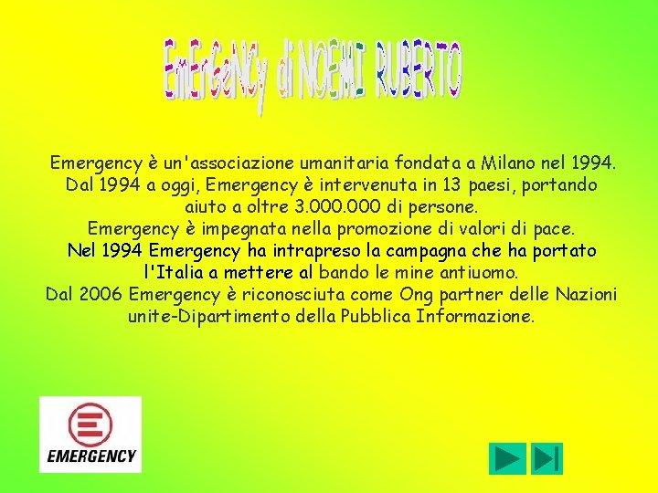Emergency è un'associazione umanitaria fondata a Milano nel 1994. Dal 1994 a oggi, Emergency