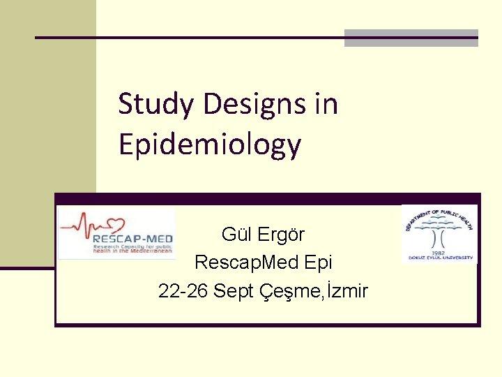 Study Designs in Epidemiology Gül Ergör Rescap. Med Epi 22 -26 Sept Çeşme, İzmir