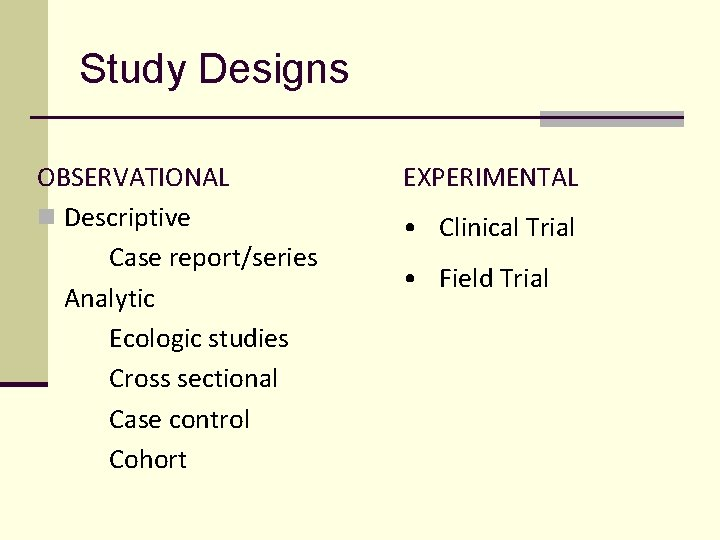 Study Designs OBSERVATIONAL n Descriptive Case report/series Analytic Ecologic studies Cross sectional Case control