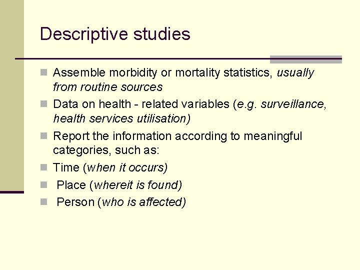 Descriptive studies n Assemble morbidity or mortality statistics, usually n n n from routine