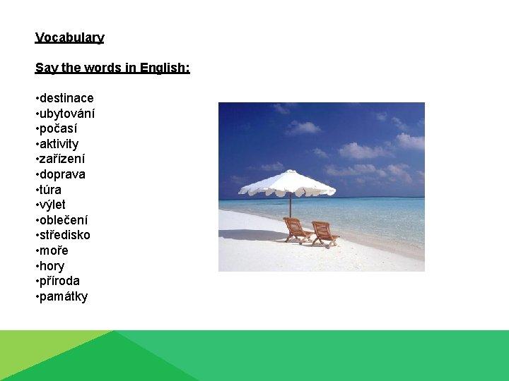 Vocabulary Say the words in English: • destinace • ubytování • počasí • aktivity