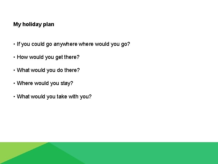 My holiday plan • If you could go anywhere would you go? • How