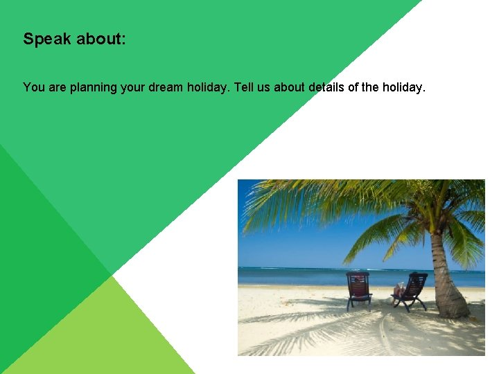 Speak about: You are planning your dream holiday. Tell us about details of the