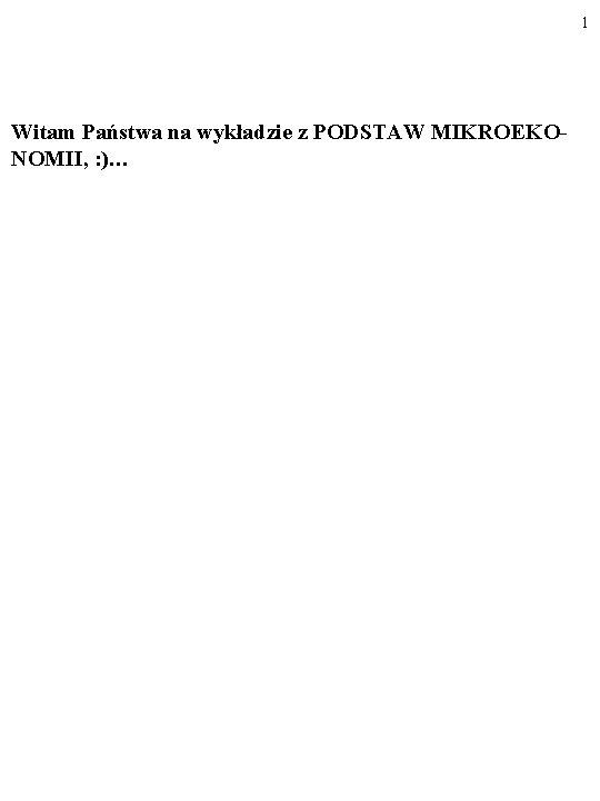 1 Witam Państwa na wykładzie z PODSTAW MIKROEKONOMII, : )…