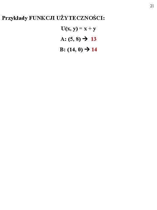 21 Przykłady FUNKCJI UŻYTECZNOŚCI: U(x, y) = x + y A: (5, 8) 13