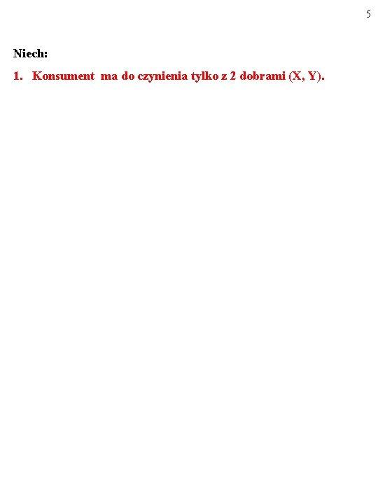 5 Niech: 1. Konsument ma do czynienia tylko z 2 dobrami (X, Y).