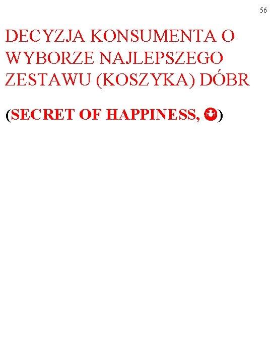 56 DECYZJA KONSUMENTA O WYBORZE NAJLEPSZEGO ZESTAWU (KOSZYKA) DÓBR (SECRET OF HAPPINESS, )