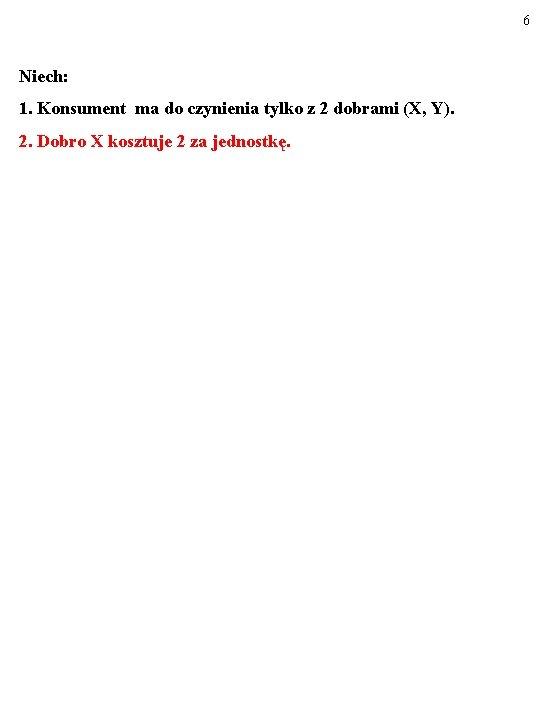 6 Niech: 1. Konsument ma do czynienia tylko z 2 dobrami (X, Y). 2.