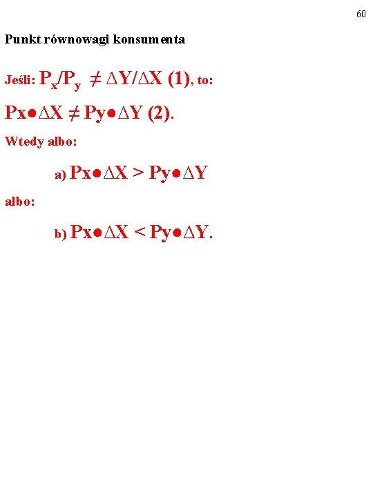 60 Punkt równowagi konsumenta Jeśli: Px/Py ≠ ∆Y/∆X (1), to: Px●∆X ≠ Py●∆Y (2).