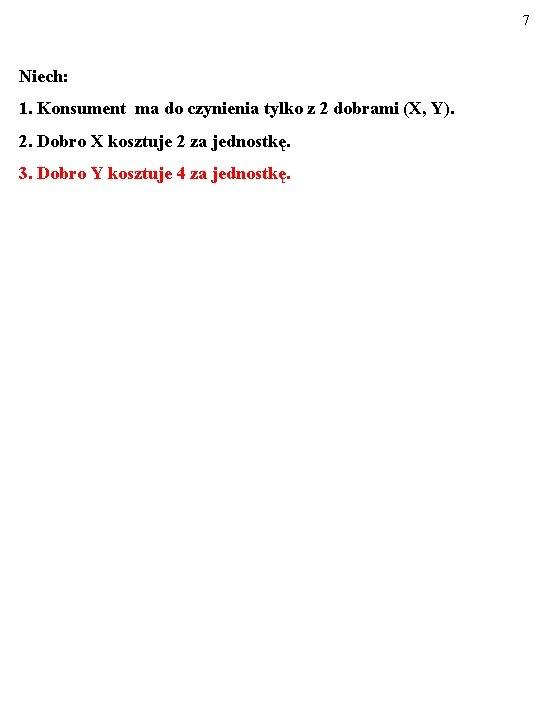 7 Niech: 1. Konsument ma do czynienia tylko z 2 dobrami (X, Y). 2.