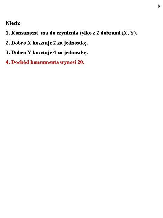 8 Niech: 1. Konsument ma do czynienia tylko z 2 dobrami (X, Y). 2.