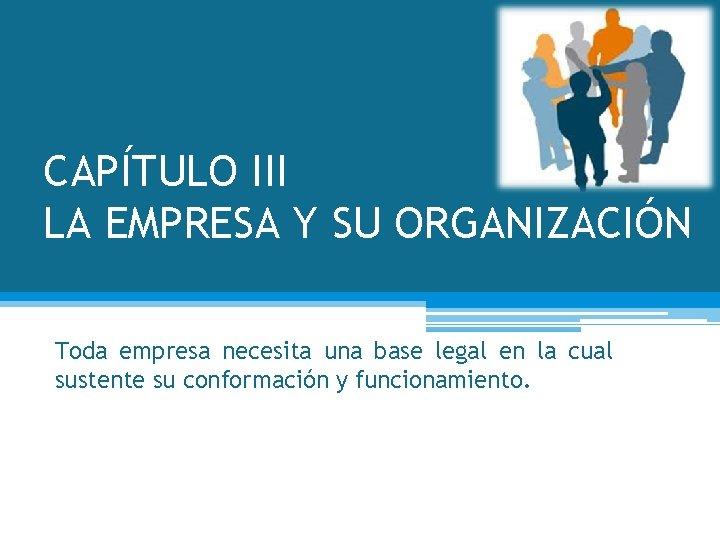 CAPÍTULO III LA EMPRESA Y SU ORGANIZACIÓN Toda empresa necesita una base legal en