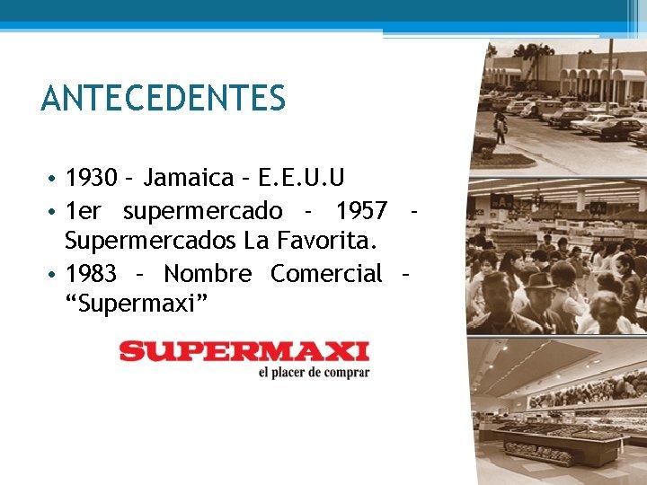 ANTECEDENTES • 1930 – Jamaica – E. E. U. U • 1 er supermercado