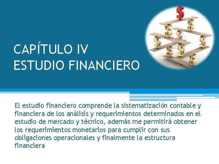 CAPÍTULO IV ESTUDIO FINANCIERO El estudio financiero comprende la sistematización contable y financiera de