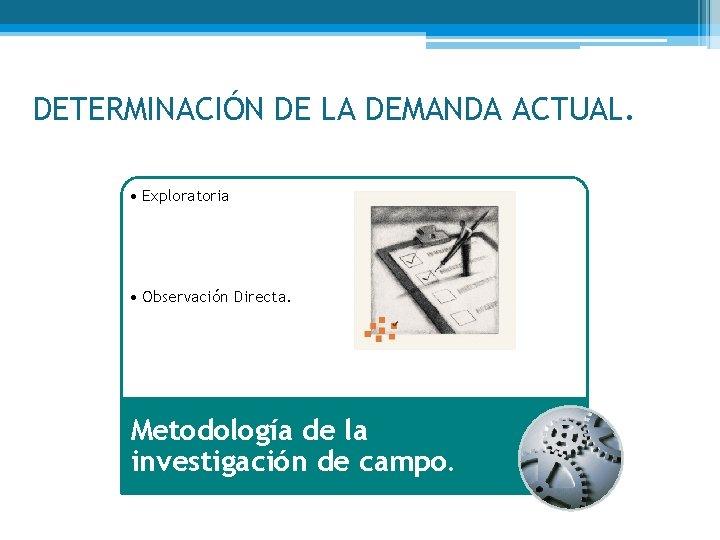 DETERMINACIÓN DE LA DEMANDA ACTUAL. • Exploratoria • Observación Directa. Metodología de la investigación