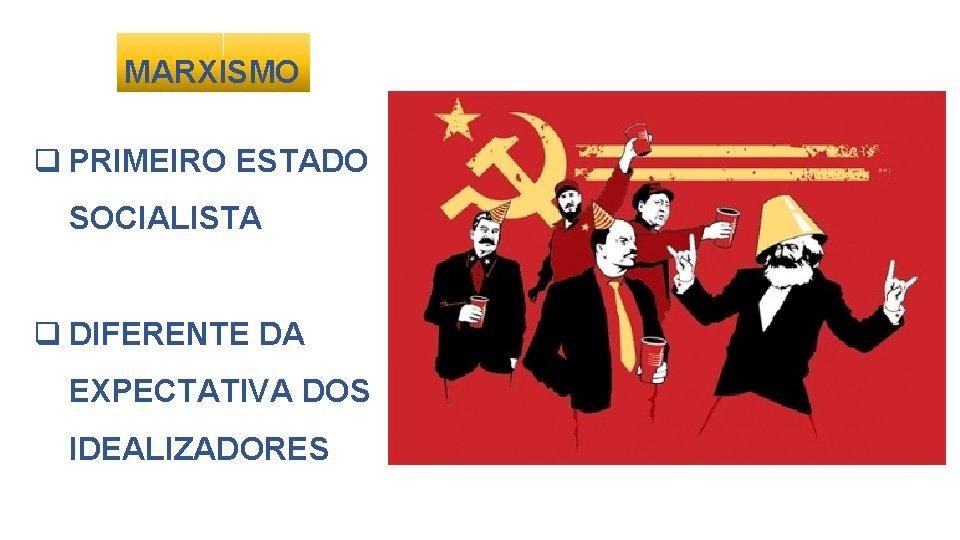 MARXISMO q PRIMEIRO ESTADO SOCIALISTA q DIFERENTE DA EXPECTATIVA DOS IDEALIZADORES