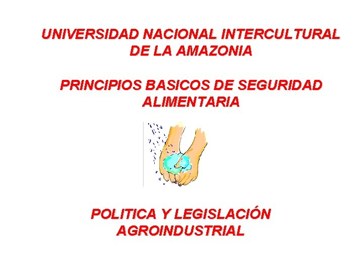 UNIVERSIDAD NACIONAL INTERCULTURAL DE LA AMAZONIA PRINCIPIOS BASICOS DE SEGURIDAD ALIMENTARIA POLITICA Y LEGISLACIÓN