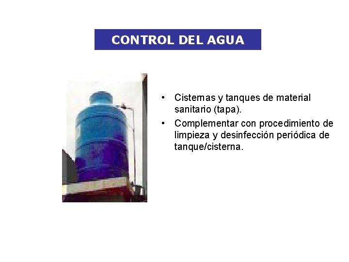 CONTROL DEL AGUA • Cisternas y tanques de material sanitario (tapa). • Complementar con