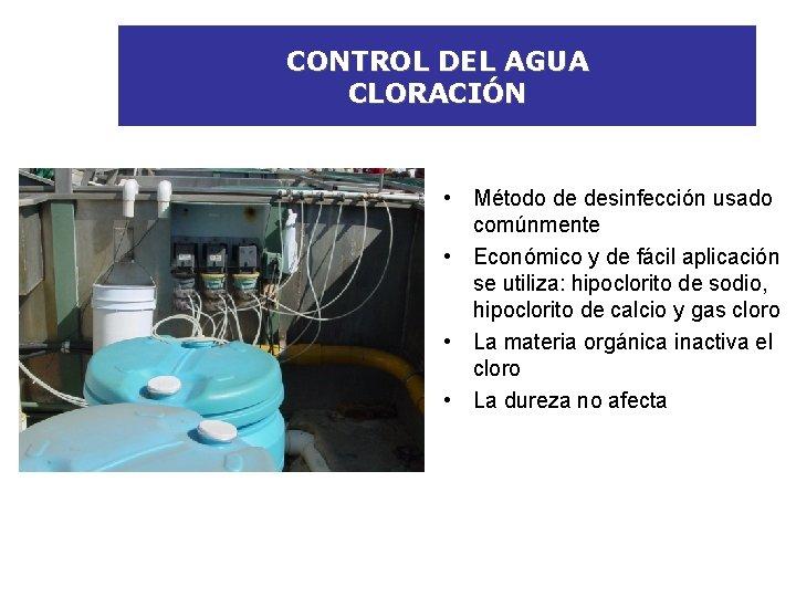 CONTROL DEL AGUA CLORACIÓN • Método de desinfección usado comúnmente • Económico y de