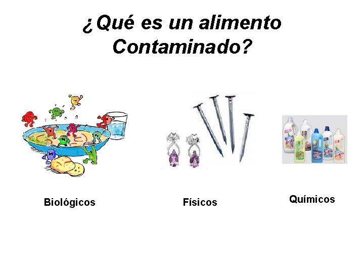 ¿Qué es un alimento Contaminado? Biológicos Físicos Químicos