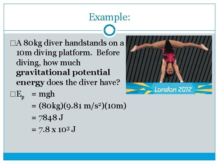 Example: �A 80 kg diver handstands on a 10 m diving platform. Before diving,