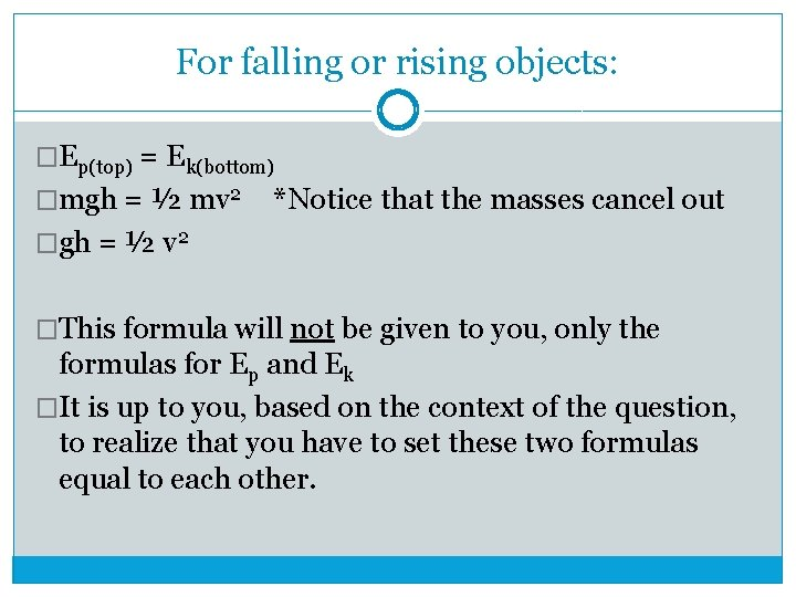 For falling or rising objects: �Ep(top) = Ek(bottom) �mgh = ½ mv 2 *Notice