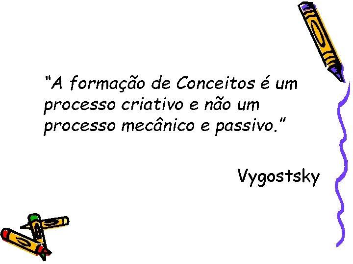 """""""A formação de Conceitos é um processo criativo e não um processo mecânico e"""