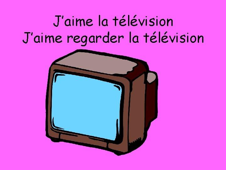 J'aime la télévision J'aime regarder la télévision