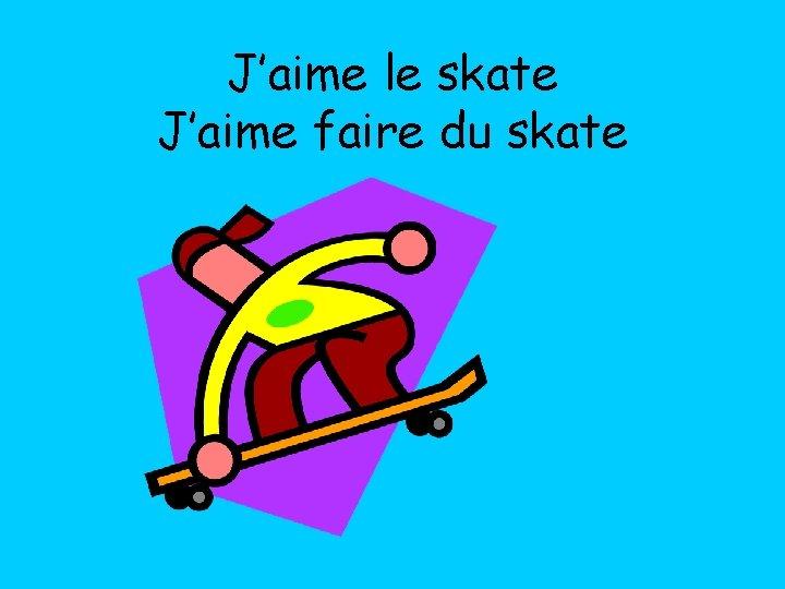 J'aime le skate J'aime faire du skate